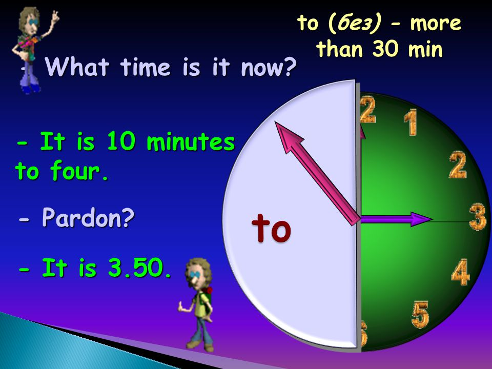 - It is 10 minutes to four. - Pardon - It is 3.50. to (без) - more than 30 min