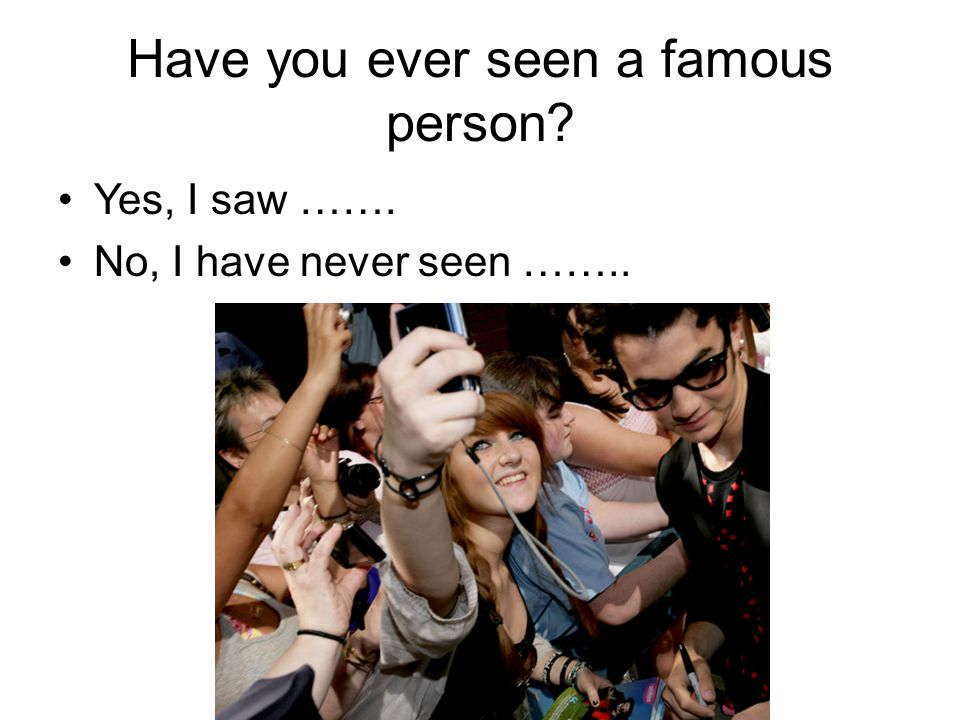 Have you ever seen a famous person Yes, I saw ……. No, I have never seen ……..