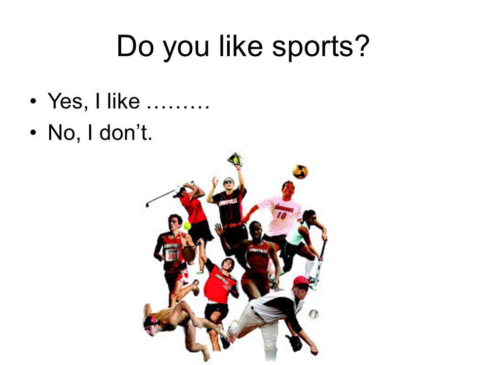 Do you like sports Yes, I like ……… No, I don't.