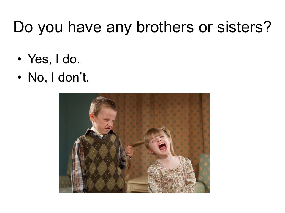 Do you have any brothers or sisters Yes, I do. No, I don't.