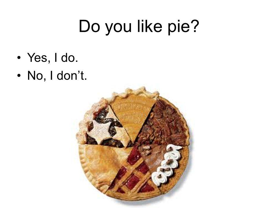 Do you like pie Yes, I do. No, I don't.