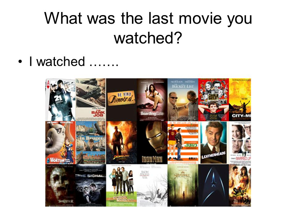 What was the last movie you watched I watched …….