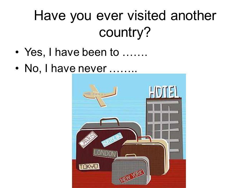 Have you ever visited another country Yes, I have been to ……. No, I have never ……..