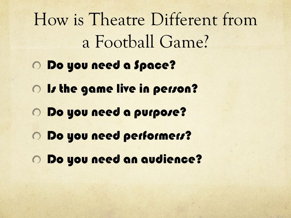 How is Theatre Different from a Football Game? Do you need a Space? Is the game live in person? Do you need a purpose? Do you need performers? Do you