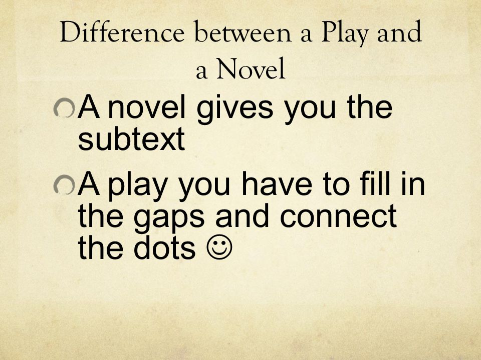 Difference between a Play and a Novel A novel gives you the subtext A play you have to fill in the gaps and connect the dots
