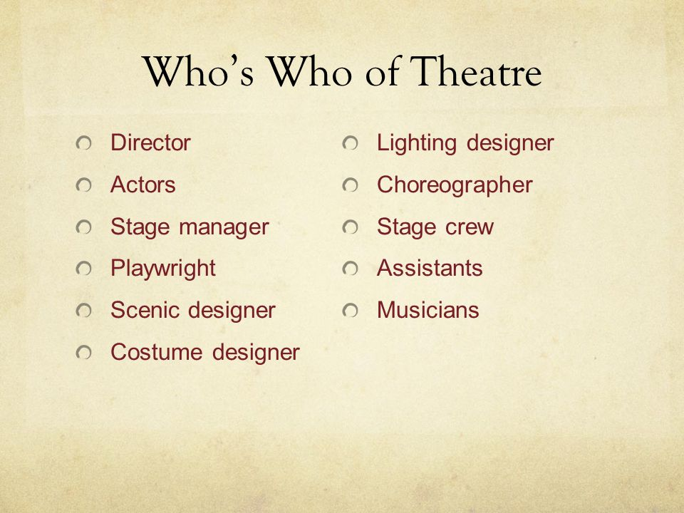 Who's Who of Theatre Director Actors Stage manager Playwright Scenic designer Costume designer Lighting designer Choreographer Stage crew Assistants Musicians