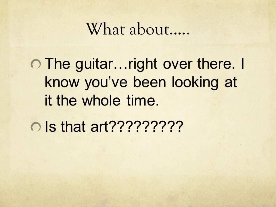 What about….. The guitar…right over there. I know you've been looking at it the whole time.