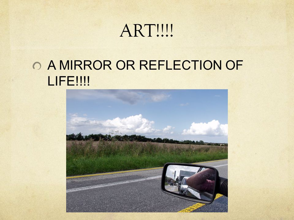 ART!!!! A MIRROR OR REFLECTION OF LIFE!!!!