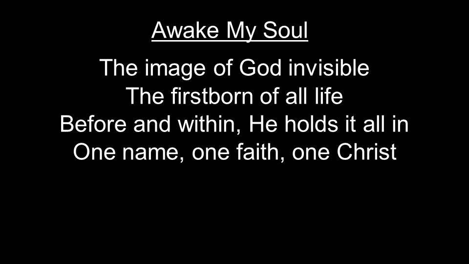 The image of God invisible The firstborn of all life Before and within, He holds it all in One name, one faith, one Christ Awake My Soul