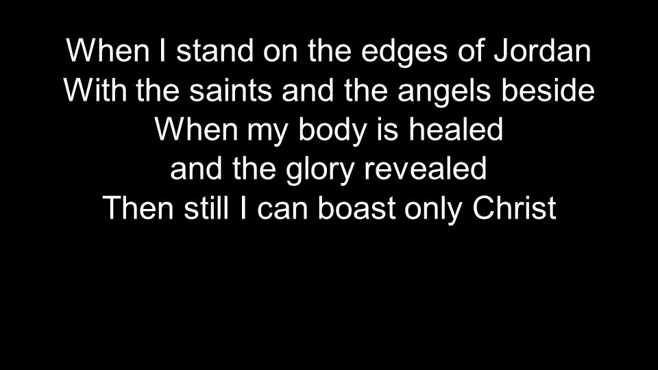 When I stand on the edges of Jordan With the saints and the angels beside When my body is healed and the glory revealed Then still I can boast only Christ