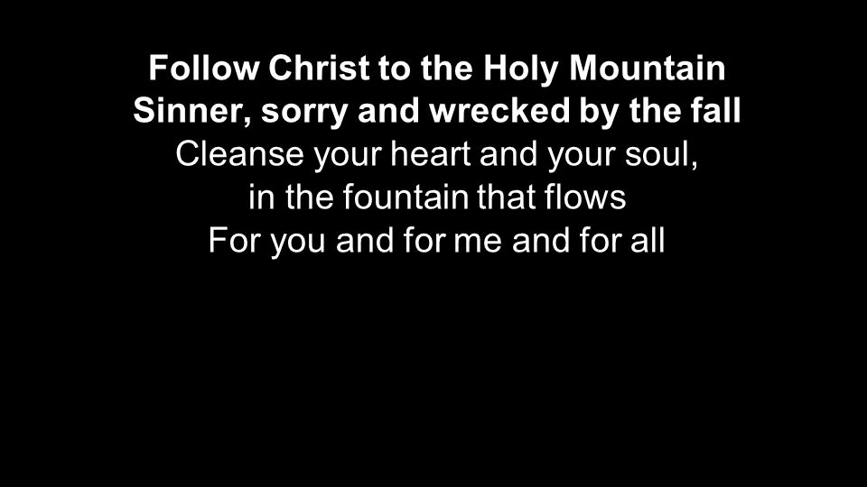 Follow Christ to the Holy Mountain Sinner, sorry and wrecked by the fall Cleanse your heart and your soul, in the fountain that flows For you and for me and for all