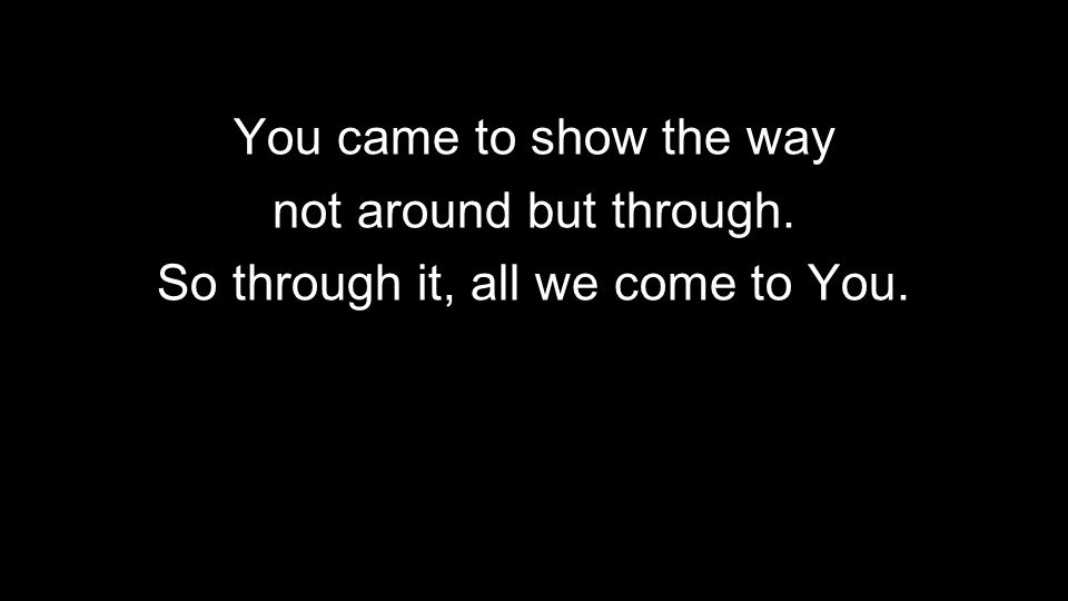 You came to show the way not around but through. So through it, all we come to You.