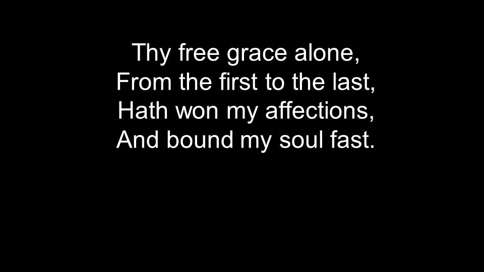 Thy free grace alone, From the first to the last, Hath won my affections, And bound my soul fast.