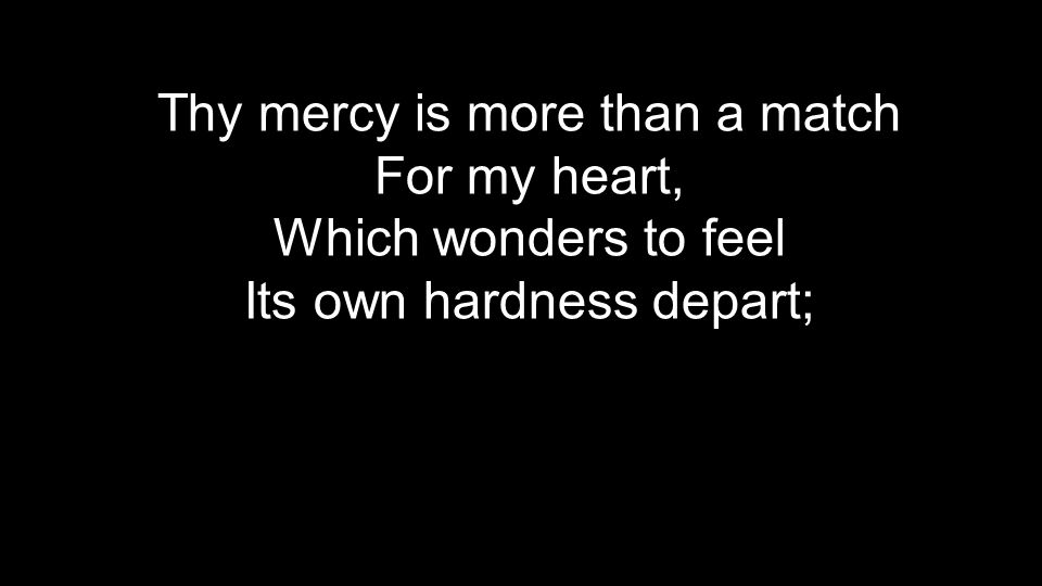 Thy mercy is more than a match For my heart, Which wonders to feel Its own hardness depart;