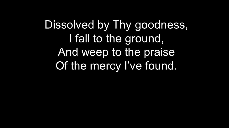 Dissolved by Thy goodness, I fall to the ground, And weep to the praise Of the mercy I've found.