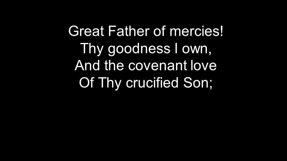 Great Father of mercies! Thy goodness I own, And the covenant love Of Thy crucified Son;