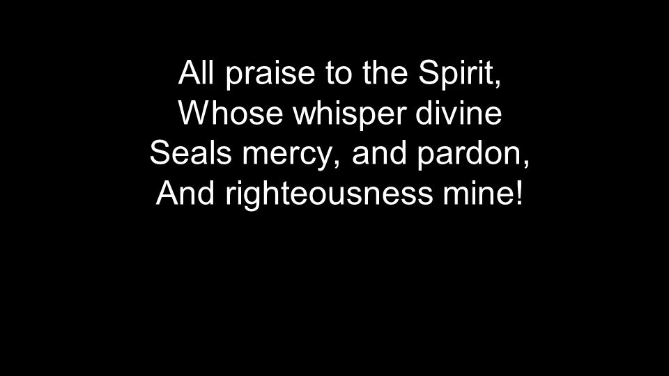 All praise to the Spirit, Whose whisper divine Seals mercy, and pardon, And righteousness mine!