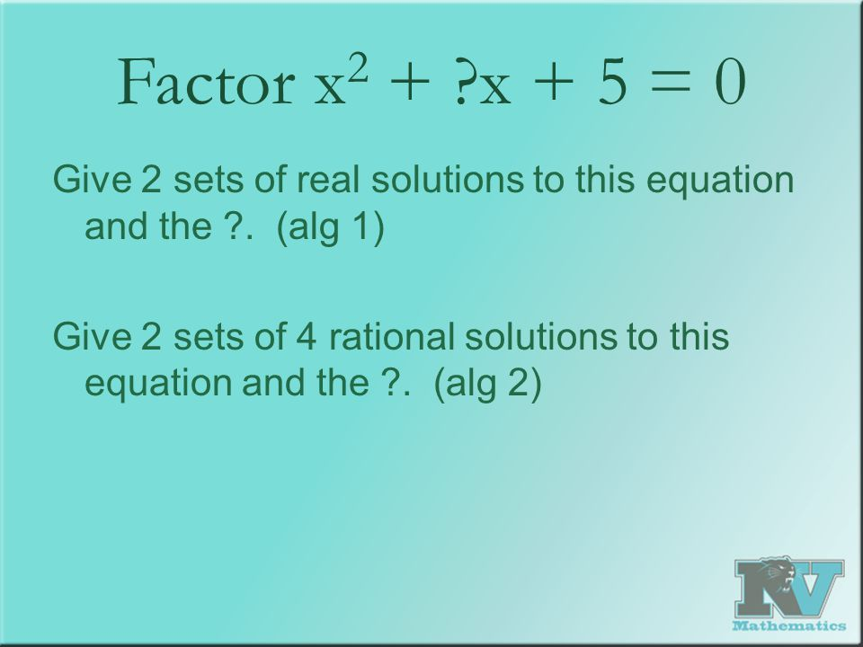 Factor x 2 + x + 5 = 0 Give 2 sets of real solutions to this equation and the .