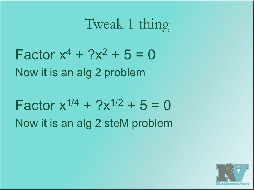 Tweak 1 thing Factor x 4 + x 2 + 5 = 0 Now it is an alg 2 problem Factor x 1/4 + x 1/2 + 5 = 0 Now it is an alg 2 steM problem