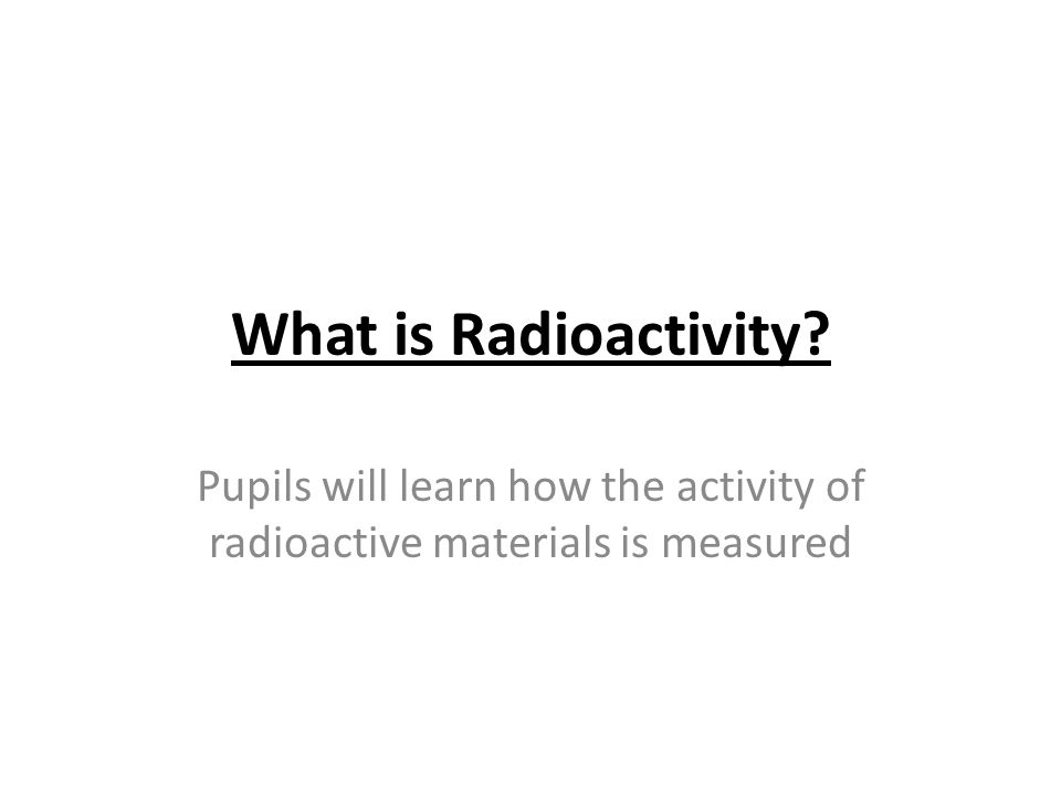What is Radioactivity? Pupils will learn how the activity of radioactive materials is measured
