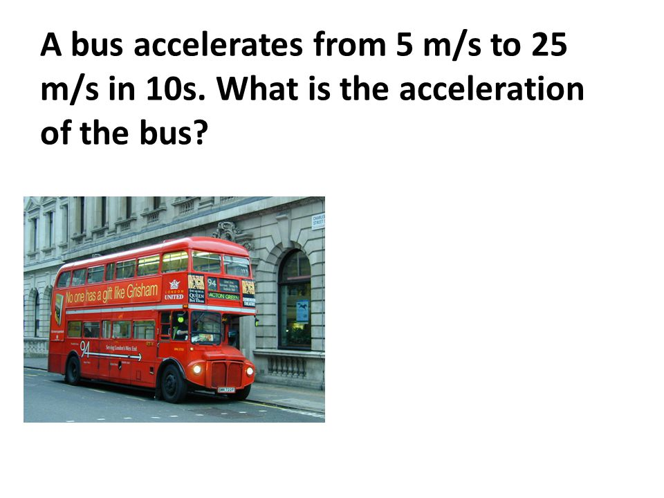 A bus accelerates from 5 m/s to 25 m/s in 10s. What is the acceleration of the bus