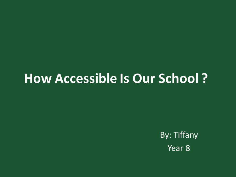How Accessible Is Our School By: Tiffany Year 8