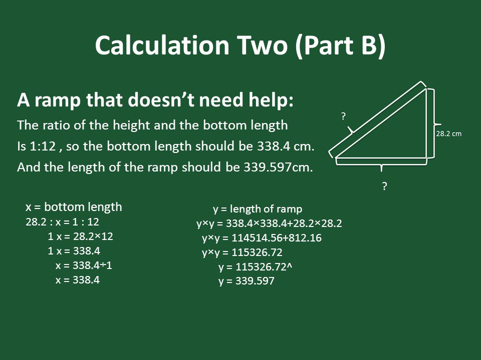 Calculation Two (Part B) A ramp that doesn't need help: The ratio of the height and the bottom length Is 1:12, so the bottom length should be 338.4 cm.