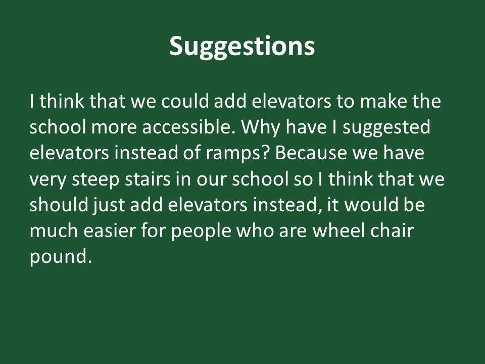 Suggestions I think that we could add elevators to make the school more accessible.