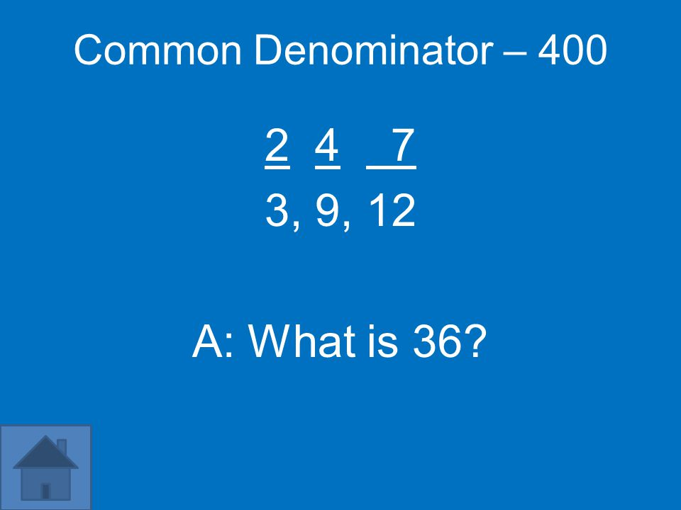 Common Denominator – 400 2 4 7 3, 9, 12 A: What is 36?