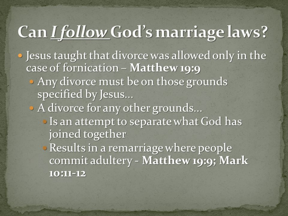Jesus taught that divorce was allowed only in the case of fornication – Matthew 19:9 Jesus taught that divorce was allowed only in the case of fornica