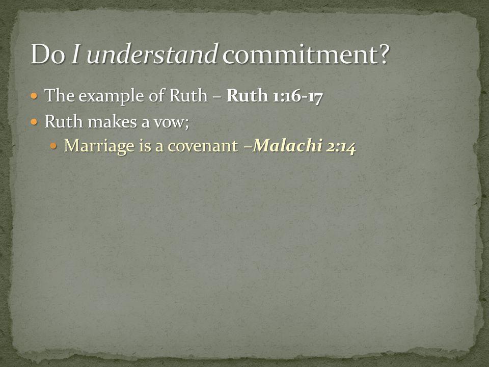 The example of Ruth – Ruth 1:16-17 The example of Ruth – Ruth 1:16-17 Ruth makes a vow; Ruth makes a vow; Marriage is a covenant –Malachi 2:14 Marriag