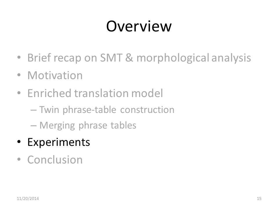 Overview Brief recap on SMT & morphological analysis Motivation Enriched translation model – Twin phrase-table construction – Merging phrase tables Experiments Conclusion 11/20/201415