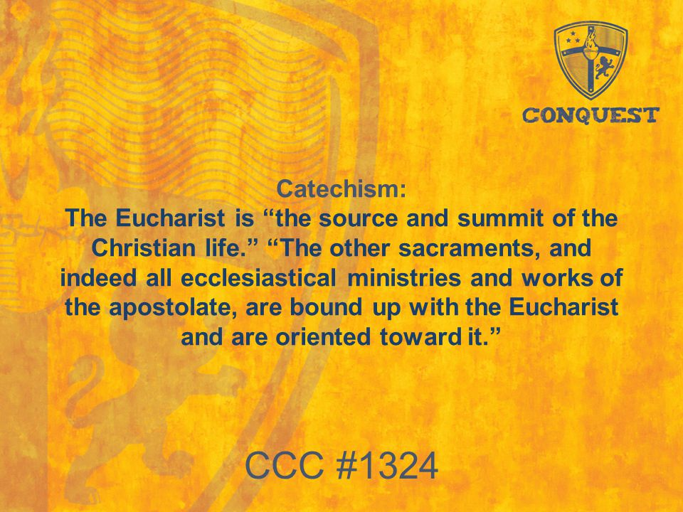 "Catechism: The Eucharist is ""the source and summit of the Christian life."" ""The other sacraments, and indeed all ecclesiastical ministries and works o"