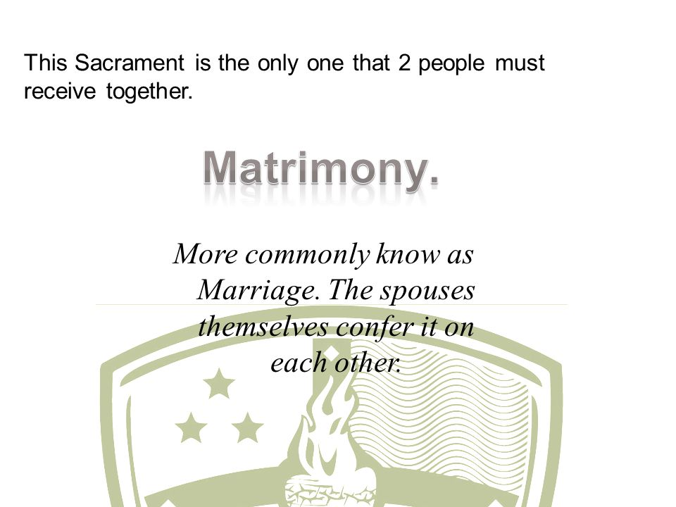 This Sacrament is the only one that 2 people must receive together. More commonly know as Marriage. The spouses themselves confer it on each other.