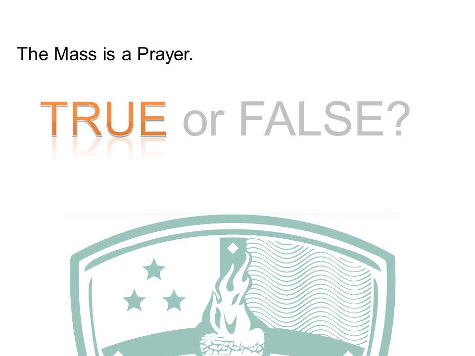 TRUE or FALSE The Mass is a Prayer.