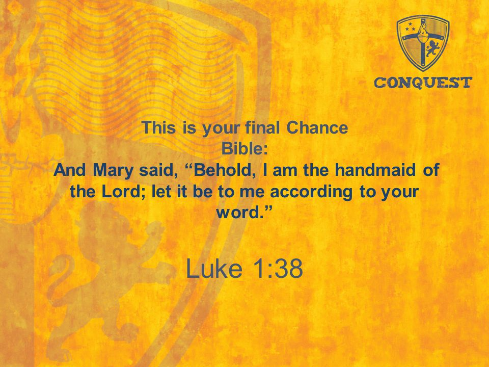 "This is your final Chance Bible: And Mary said, ""Behold, I am the handmaid of the Lord; let it be to me according to your word."" Luke 1:38"