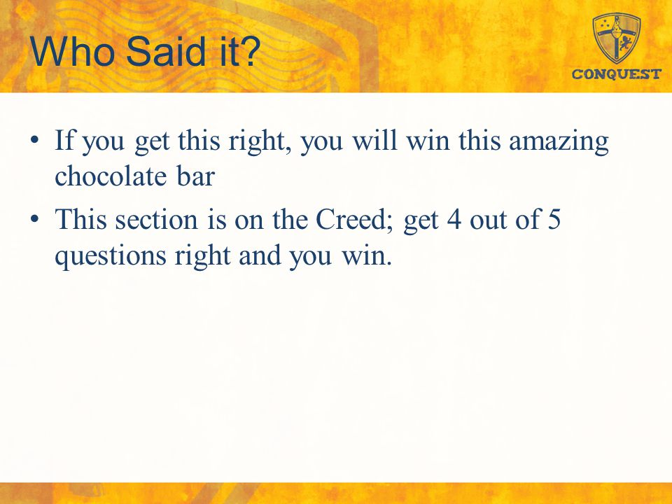 Who Said it? If you get this right, you will win this amazing chocolate bar This section is on the Creed; get 4 out of 5 questions right and you win.