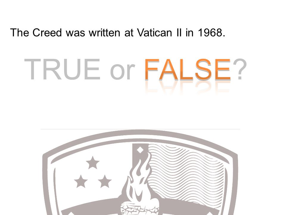TRUE or FALSE? The Creed was written at Vatican II in 1968.