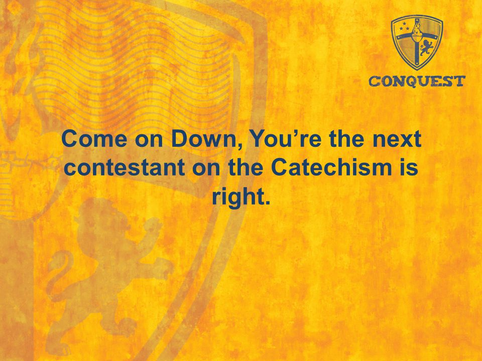 Come on Down, You're the next contestant on the Catechism is right.