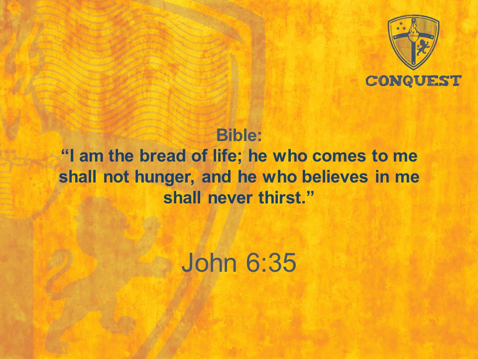 "Bible: ""I am the bread of life; he who comes to me shall not hunger, and he who believes in me shall never thirst."" John 6:35"