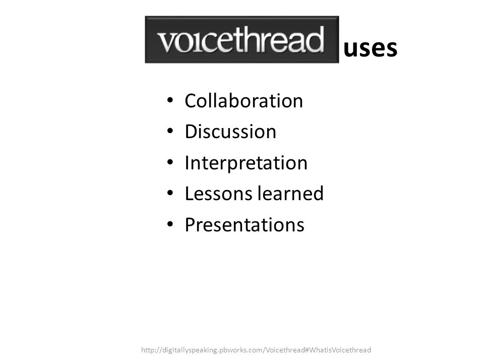 Collaboration Discussion Interpretation Lessons learned Presentations uses http://digitallyspeaking.pbworks.com/Voicethread#WhatisVoicethread