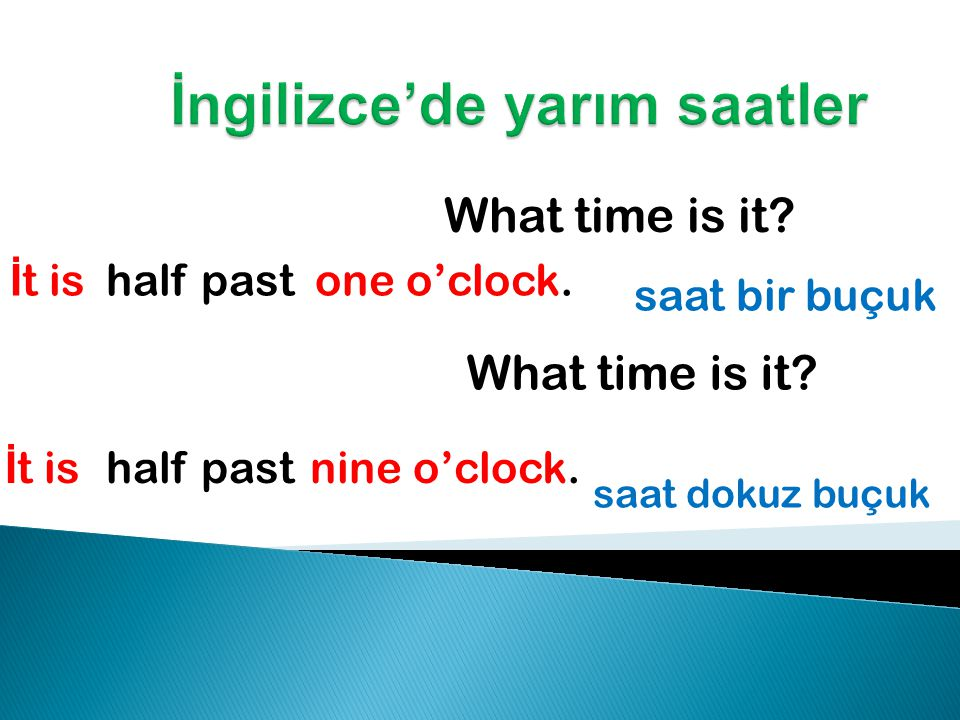 What time is it. İ t is one o'clock. saat bir buçuk What time is it.