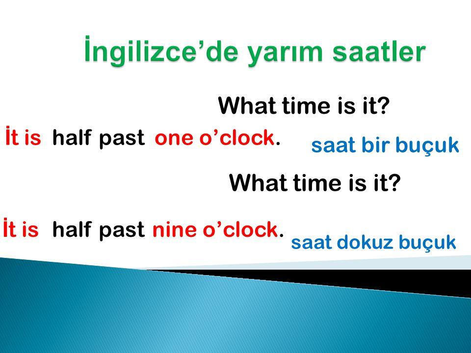 What time is it.İ t is four o'clock. saat dördü çeyrek geçiyor What time is it.