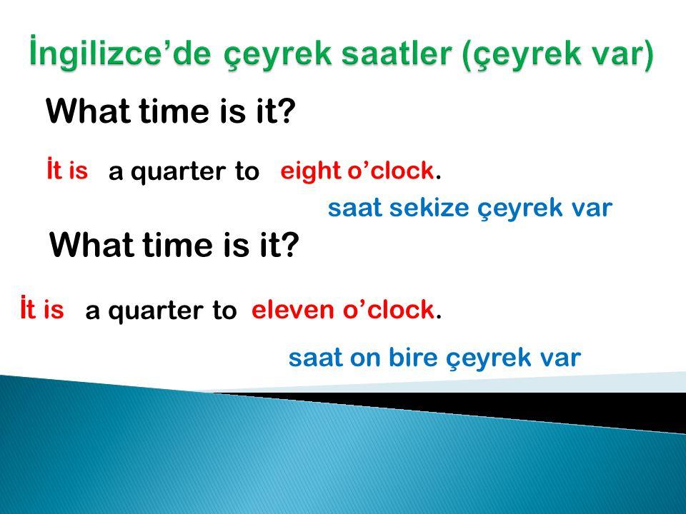 What time is it.İ t is three o'clock. saat üçe çeyrek var What time is it.