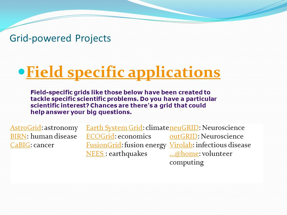 Grid-powered Projects Field specific applications AstroGridAstroGrid: astronomy BIRN: human disease CaBIG: cancer BIRN CaBIG Earth System GridEarth System Grid: climate ECOGrid: economics FusionGrid: fusion energy NEES : earthquakes ECOGrid FusionGrid NEES neuGRIDneuGRID: Neuroscience outGRID: Neuroscience Virolab: infectious disease...@home: volunteer computing outGRID Virolab...@home Field-specific grids like those below have been created to tackle specific scientific problems.