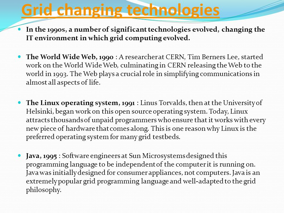 Grid changing technologies In the 1990s, a number of significant technologies evolved, changing the IT environment in which grid computing evolved.