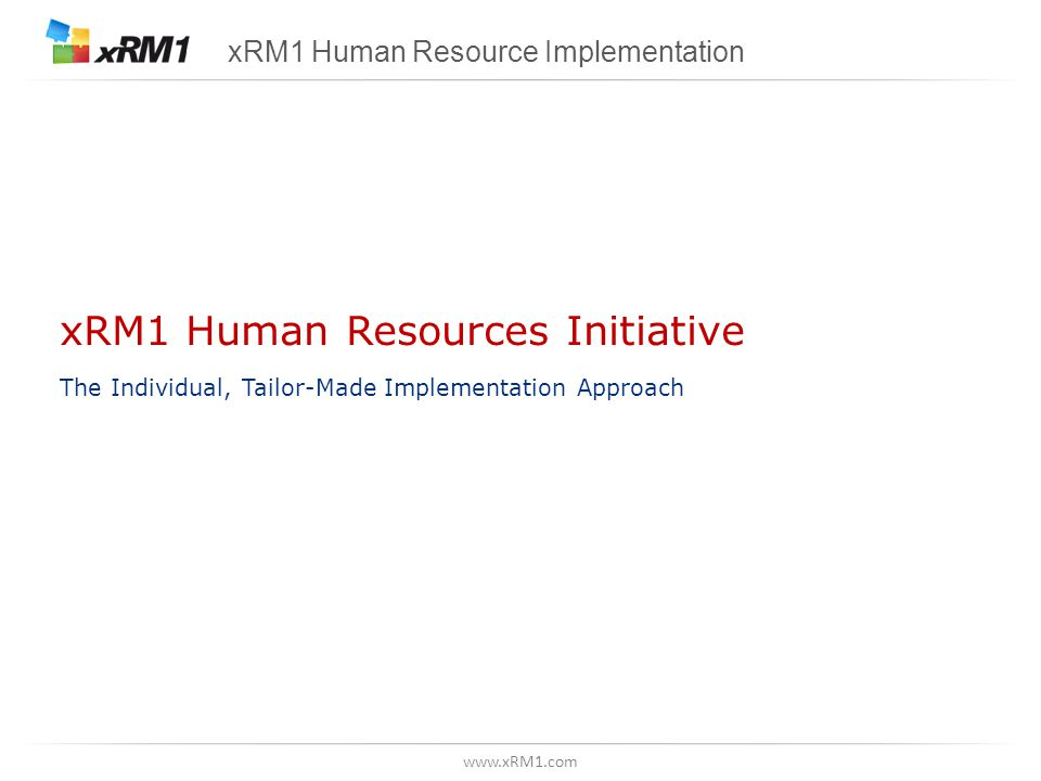 www.xRM1.com xRM1 Human Resources Initiative The Individual, Tailor-Made Implementation Approach xRM1 Human Resource Implementation