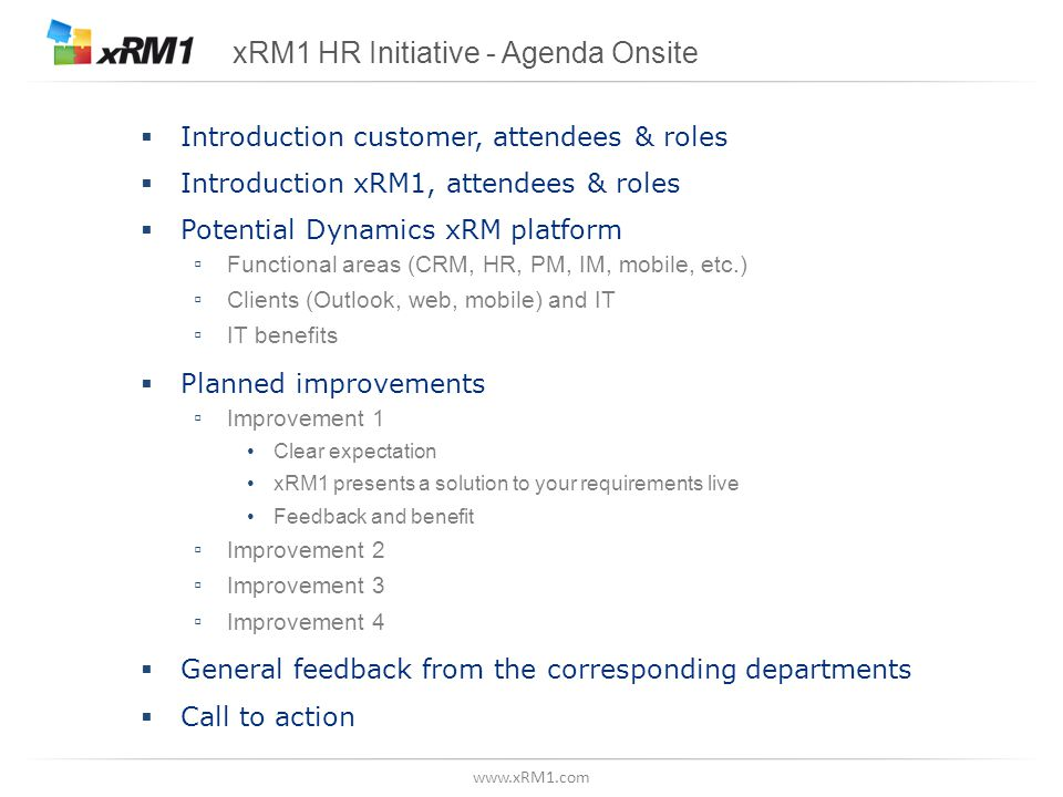 www.xRM1.com xRM1 HR Initiative - Agenda Onsite  Introduction customer, attendees & roles  Introduction xRM1, attendees & roles  Potential Dynamics xRM platform ▫ Functional areas (CRM, HR, PM, IM, mobile, etc.) ▫ Clients (Outlook, web, mobile) and IT ▫ IT benefits  Planned improvements ▫ Improvement 1 Clear expectation xRM1 presents a solution to your requirements live Feedback and benefit ▫ Improvement 2 ▫ Improvement 3 ▫ Improvement 4  General feedback from the corresponding departments  Call to action