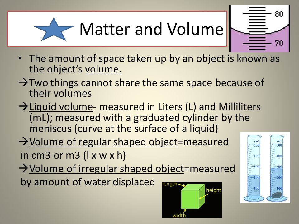 Matter and Volume The amount of space taken up by an object is known as the object's volume.  Two things cannot share the same space because of their