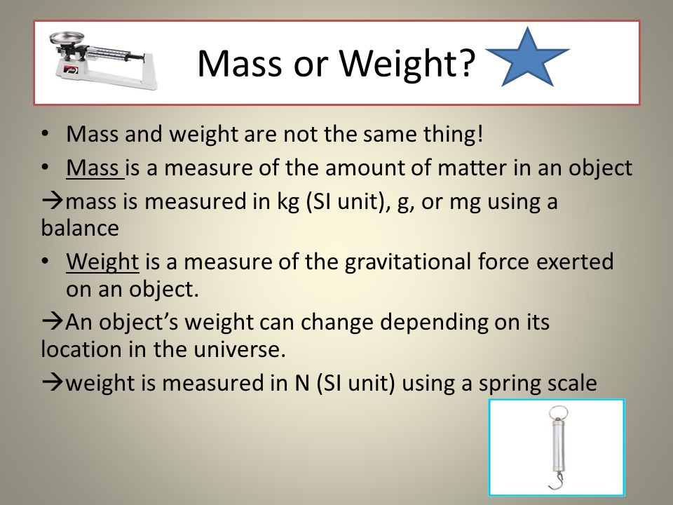 Mass or Weight? Mass and weight are not the same thing! Mass is a measure of the amount of matter in an object  mass is measured in kg (SI unit), g,